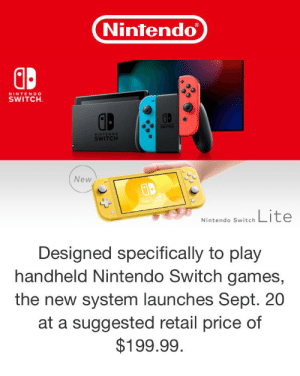 Nintendo, Games, and Dank Memes: Nintendo  NINTENDO  SWITCH  WITCH  NINTENDO  SWITCH  New  PAVAS  Lite  Nintendo Switch  Designed specifically to play  handheld Nintendo Switch games,  the new system launches Sept. 20  at a suggested retail price of  $199.99 Nintendo releases the switch lite on the 20th of September in an attempt to stop the Area 51 raid.