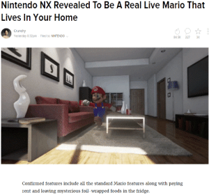 Rente: Nintendo NX Revealed To Be A Real Live Mario That  ives In Your Home  Crunchy  Yesterday 8:32pm- Filed to NINTENDO  84.5K 227 34  Confirmed features include all the standard Mario features along with paying  rent and leaving mysterious foil-wrapped foods in the fridge