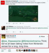 Dark souls showing Nintendo a lot of respect!: Nintendo of America  9 @NintendoAmerica 24 Aug 2016  Check out a few of the weapons you'll be able to use in The Legend of Zelda:  Breath of the Wild!  017  162  2.6K 6.1K  Law Williams  law theawesome 24 Aug 2016  @NintendoAmerica I feel like Nintendo took some notes from @DarkSoulsGame  XD  15  Dark Souls  Follow  DARK  Dark Souls Game  @law theawesome @NintendoAmerica Think  we've all been taking notes from Nintendo-  sensei for a long, long time.  RETWEETS  LIKES  241  540 Dark souls showing Nintendo a lot of respect!