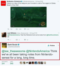"""<p>Wholesome Dark Souls via /r/wholesomememes <a href=""""http://ift.tt/2n8yRPq"""">http://ift.tt/2n8yRPq</a></p>: Nintendo of America@NintendoAmerica 24 Aug 2016  Check out a few of the weapons you'll be able to use in The Legend of Zelda:  Breath of the Wild!  162 ロ  2.6K  6.1K  Law Williams@law theawesome 24 Aug 2016  @NintendoAmerica l feel like Nintendo took some notes from @DarkSoulsGame  15  Dark Souls  @DarkSoulsGame  Follow  DARK SOULS  @law_theawesome @NintendoAmerica Think  we've all been taking notes from Nintendo-  sensei for a long, long time  RETWEETS LIKES  241  540 <p>Wholesome Dark Souls via /r/wholesomememes <a href=""""http://ift.tt/2n8yRPq"""">http://ift.tt/2n8yRPq</a></p>"""