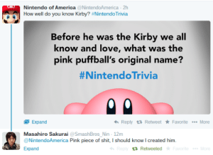 America, Love, and Nintendo: Nintendo of America NintendoAmerica 2h  How well do you know Kirby? #Nintend°Trivia  Before he was the Kirby we all  know and love, what was the  pink puffball's original name?  #NintendoTrivia  Expand  Masahiro Sakurai aSmashBros Nin 12m  @NintendoAmerica Pink piece of shit, I should know I created him.  Expand  Reply Retweet Favorite More  t Retweeted