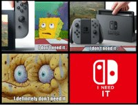 NINTENDO  SWITCH  donftneed it.  Idon't need it.  I NEED  IT  Idefinitely don'tneed it