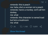 Donkey, Nintendo, and Monkey: nintendo: this is peach  me: haha, she's a woman not a peach  nintendo: here's a monkey. we'll call him  donkey  me: what  nintendo: this character is named toad  but he's a mushroom  me: what  26 th 1,180 5,009  Show this thread meirl
