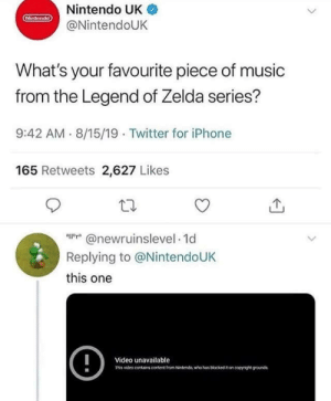I like this one [content blocked by Nintendo]: Nintendo UK  Hintendo  @NintendoUK  What's your favourite piece of music  from the Legend of Zelda series?  9:42 AM 8/15/19 Twitter for iPhone  165 Retweets 2,627 Likes  @newrnnselevel 1d  Replying to @NintendoUK  this one  !  Video unavailable  Tis video conains content trom Netenda who has biockedon coyge ounds I like this one [content blocked by Nintendo]