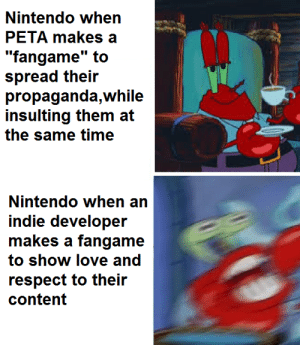 "Bad, Love, and Nintendo: Nintendo when  PETA makes a  ""fangame"" to  spread their  propaganda,while  insulting them at  the same time  Nintendo when an  indie developer  makes a fangame  to show love and  respect to their  content vegoon animal killer people bad"