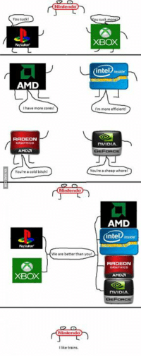 Dank, 🤖, and Amd: Nintendo  You suck  XBOX  intel inside  AMD  have more cores  Im more efficient  RADEON  DVIDLA  AMD  FORC  You're a cheap whore  You're a cold bitch  Nintendo  AMD  intel inside  We are better than you!  RADEON  XBOX  AMD  NVIDIA  FORC  Nintendo  ke trains. PC vs Consoles http://9gag.com/gag/ao0v7P2?ref=fbp