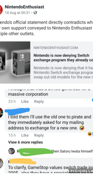 Apparently, Gamestop, and Nintendo: NintendoEnthusiast  18 Aug at 00:3  endo's official statement directly contradicts wh  Own support conveyed to Nintendo Enthusiast  iple other outlets  NINTENDOENTHUSIAST.COM  Nintendo is now denying Switch  exchange program they already co  SWITCH  Nintendo is now denying that it ha  Nintendo Switch exchange progran  swap out old models for the new  massive corporation  23 h Like Reply  Ttold them ll use the old one to pirate and  they immediately asked for my mailing  address to exchange for a new one.  15h Like Reply  View 6 more replies  cuas  RED  hen Satoru Iwata himself  To clarify, GameStop values switch trade ins  20n len thou hae a enocialos:COLLA Apparently you can get a new nintendo switch if you tell them you're gonna use the old one to pirate games. Suuuuure..