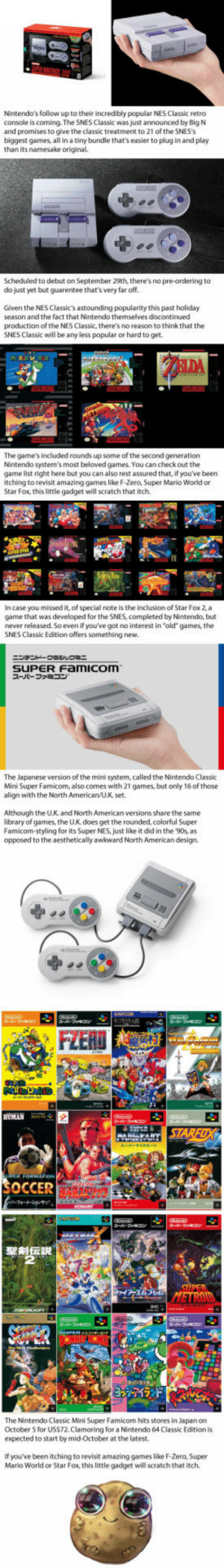 "laughoutloud-club:  SNES Classic Edition Announced, Brings Back The '90s in more ways than you can imagine: Nintendo's follow up to their incredibly popular NES Classic retro  console is coming. The SNES Classic was just announced by Big N  and promises to give the classic treatment to 21 of the SNES's  biggest games, all in a tiny bundle that's easier to plug in and play  than its namesake original.  Scheduled to debut on September 29th, there's no pre-ordering to  do just yet but guarentee that's very far off.  Given the NES Classic's astounding popularity this past holiday  season and the fact that Nintendo themselves discontinued  production of the NES Classic, there's no reason to think that the  SNES Classic will be any less popular or hard to get.  The game's included rounds up some of the second generation  Nintendo system's most beloved games. You can check out the  game list right here but you can also rest assured that, if you've been  itching to revisit amazing games like F-Zero, Super Mario World or  Star Fox, this little gadget will scratch that itch.  In case you missed it, of special note is the inclusion of Star Fox 2,a  game that was developed for the SNES, completed by Nintendo, but  never released. So even if you've got no interest in ""old"" games, the  SNES Classic Edition offers something new.  SUPER Famicom  スーパーファミコン  The Japanese version of the mini system, called the Nintendo Classic  Mini Super Famicom, also comes with 21 games, but only 16 of those  align with the North American/U.K, set.  Although the U.K. and North American versions share the same  library of games, the U.K. does get the rounded, colorful Super  Famicom-styling for its Super NES, just like it did in the 90s, as  opposed to the aesthetically awkward North American design.  HUMAN  SOCCER  The Nintendo Classic Mini Super Famicom hits stores in Japan on  October 5 for US$72 Clamoring for a Nintendo 64 Classic Edition is  expected to start by mid-October at the latest.  If you've been itching to revisit amazing games like F-Zero, Super  Mario World or Star Fox, this little gadget will scratch that itch laughoutloud-club:  SNES Classic Edition Announced, Brings Back The '90s in more ways than you can imagine"