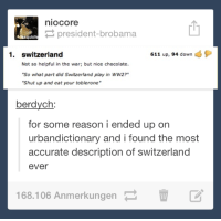 "urbandictionary: nio Core  president-broba  exquisit  611 up, 94 down  1. switzerland  Not so helpful in the war; but nice chocolate.  ""So what part did Switzerland play in WW2?""  ""Shut up and eat your toblerone""  berdych  for some reason i ended up on  urban dictionary and i found the most  accurate description of switzerland  ever  168.106 Anmerkungen"