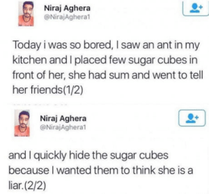 Bored, Club, and Friends: Niraj Aghera  @NirajAghera1  Today i was so bored, I saw an ant in my  kitchen and I placed few sugar cubes in  front of her, she had sum and went to tell  her friends(1/2)  Niraj Aghera  @NirajAgheral  and I quickly hide the sugar cubes  because I wanted them to think she is a  liar.(2/2) laughoutloud-club:  Never gets old