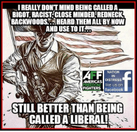 RE-POST PATRIOTS!: NIREALLYDONTMIND BEING CALLED A  BIGOT RACIST CLOSE MINDEDIREDNECK  BACKWOODS HEARDTHEMALLBYNOW  AND USE TO IT  NATION  AFF  AMERICAS  DISTRESS  FREEDOM  like us on  FIGHTERS facebook  STILL BETTER THAN BEING  CALLED ALIBERAL! RE-POST PATRIOTS!