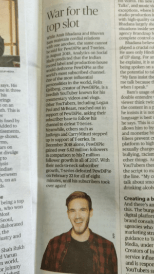 """Pewdiepie vs T-series War First Time Explained Correctly By An Indian Newspaper: nis viaeos.His news  Talks', and music vi  exceptions, where h  studio production in  with high-quality ca  Bhadana largely she  situations inside set  agency Brandzup M  War for the  ahile Amit Bhadana and Bhuvan  sm maintain cordial relations  ith one another, the same cannot  iaid for PewDiPie and Tseries. played a crucial rol  uagust 2018, Analytics on SocialHe uses only Hindi  of UP slang. For an  label and production house he explains, it is as  being spoken on a  the potential to tal  """"My fans insist the  Rade predicted that the Indian  dethrone PewDiPie as the  world's most subscribed channel.  one of the most influential  ersonalities in the world, Felix  Kellberg,  Swedish YouTuber known for his  commentary videos and vlogs.  Ocher YouTubers, including Logan  Paul and MrBeast, reached out in  support of PewDiPie, asking their  subscriber base to follow his  channel to defeat T-Series.  Meanwhile, others such as  me talk because d  creator of PewDiPie, is a when I speak  me in three  on an  th. This is  viewer think twic  the content in a p  he insists it is not  he says. This is o  allows him to by  JusReign and CarryMinati stepped and monetise hi  filters prevent a  platform to high  lion followers sexually charge  bullying, racism  follower growth in all of 2017. With other things. An  YouTubers the  growth, T-series defeated PewDiPie the script to ma  the line. """"My c  minutes, until his subscribers took talk about smo  up in support of T-series. In  December 2018 alone, PewDiPie  in comparison to his 7 million  their neck-to-neck subscriber  on February 22 for all of eight  h,  on an  Creating a b  And there's an  this. The burg  digital platfor  brand consult  agencies who  marketing stra  guidance to Y  Media, under  Creators of In  service influe  being a top  who worn  ,  ul,  llaborated  d  Varun  and is respon  YouTubers s Pewdiepie vs T-series War First Time Explaine"""