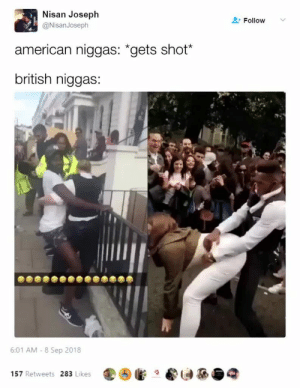 "only one gun is getting fired here by AeroRandy MORE MEMES: Nisan Joseph  @NisanJoseph  Follow  american niggas: ""gets shot*  british niggas  6:01 AM 8 Sep 2018  ④懺·。  一函龜 2  157 Retweets 283 Likes only one gun is getting fired here by AeroRandy MORE MEMES"