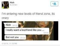 Dank, 🤖, and Zone: Nish  N1SH  I'm entering new levels of friend zone, its  Crazy  Nish  19:13  I really want a boyfriend like you...  19:14  But not you  19:14  7/12/15, 11:19 AM