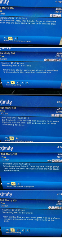 Who is typing these descriptions bruh?: nit  4:14pl  k Morty 206  ADSM  (2015)  min  TV  vailable until: 11/30/2016  Ricks Must Be crazy, The: Rick don forgot to check the  oil in this one broh. Gotta fix that car in this  one broh  A  Watch this channel or program  SAN SUMS   ick Morty 204  ADSA  (2015)  Tree  24 min  TV  Counter: 23 of 24 min  Remaining Rental: 2 hr 7 min  Total Rickall: We don get to meet all sorts of new friends  in this one broh. Morty goes ham in  this one broh.  Resume watching  SAMSUNG   Tinity.  4:14A  Rick Morty 207  ADSI  Free  (2015  25 min  TV  CCIDUD  14  Available Until: 12/07/2016  Big Trouble in Little Sanchez: Rick don joins on some  hijinks in this one  broh. Beth and Jerry out their  relationship too broh  Watch this channel or program   xfinit  4:14  Rick Morty 208  ADS  (201  Free  24 min  NEW  CC DOD  Available Until: 12/14/2016  Inter dimensional Cable 2: Tempting Fate: Things going  harm in this one broh. Jerry gots all sick and Rick sparks  up the TV broh.  Watch this channel or program   finity  4:14  Rick Morty 205  ADS  Free  (2015  25 min  DOD  Counter: 24 of 25 min  Remaining Rental: 2 hr 35 min  Get Schwifty: Rick and Morty don gotta step up and save  things in this one broh. A new religion s  up too  broh  x A  Resume watching Who is typing these descriptions bruh?