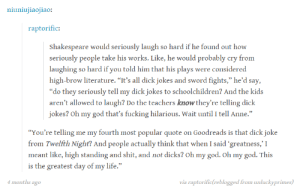 """Dicks, Fucking, and God: niuniuliaojiao:  raptorific:  Shakespeare would seriously laugh so hard if he found out how  seriously people take his works. Like, he would probably cry from  laughing so hard if you told him that his plays were considered  high-brow literature. """"It's all dick jokes and sword fights,"""" he'd say,  """"do they seriously tell my dick jokes to schoolchildren? And the kids  aren't allowed to laugh? Do the teachers knowthey're telling dick  jokes? Oh my god that's fucking hilarious. Wait until I tell Anne.""""  """"You're telling me my fourth most popular quote on Goodreads is that dick joke  from Twelfth Night? And people actually think that when I said greatness,'I  meant like, high standing and shit, and not dicks? Oh my god. Oh my god. This  is the greatest day of my life.""""  months ago  via raptorific(reblogged from unluckyprimes) """"Be not afraid of greatness. Some are born great, some achieve greatness, and others have greatness thrust upon them.""""omg-humor.tumblr.com"""