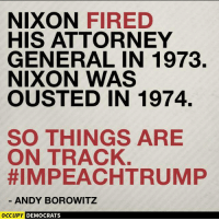 Memes, Andy Borowitz, and 🤖: NIXON  FIRED  HIS ATTORNEY  GENERAL IN 1973.  NIXON WAS  OUSTED IN 1974.  SO THINGS ARE  ON TRACK  HIMPEACHTRUMP  ANDY BOROWITZ  OCCUPY DEMOCRATS Funniest Trump Inauguration Memes: http://abt.cm/2jG04Xk