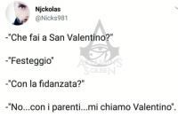 "A [ Da @assassins_screen ] noncifermeremoperch: Njckolas  @Nicks981  -""Che fai a San Valentino?""  -""Festeggio  -""Con la fidanzata?""  -""No...con i parenti...mi chiamo Valentino""  SCREE A [ Da @assassins_screen ] noncifermeremoperch"