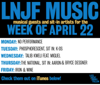 """Apple, Click, and Friday: NJF MUSIC  WEEK OF APRIL 22  musical guests and sit-in artists for the  MONDAY: NO PERFORMANCE  TUESDAY: PHOSPHORESCENT, SIT IN: K-OS  WEDNESDAY: TALIB KWELI FEAT. MIGUEL  THURSDAY:THE NATIONAL, SIT IN: AARON & BRYCE DESSNER  FRIDAY: IRON & WINE  Check them out on iTunes below!  LA  HT <p>We&rsquo;re so excited for this week&rsquo;s musical guests!</p> <ul><li><a href=""""http://click.linksynergy.com/fs-bin/stat?id=ph25hPjXdwc&amp;offerid=146261&amp;type=3&amp;subid=0&amp;tmpid=1826&amp;RD_PARM1=https%253A%252F%252Fitunes.apple.com%252Fus%252Falbum%252Fmuchacho%252Fid599116184%253Fuo%253D4%2526partnerId%253D30"""" target=""""_blank"""">Phosphorescent</a> and <a href=""""http://click.linksynergy.com/fs-bin/stat?id=ph25hPjXdwc&amp;offerid=146261&amp;type=3&amp;subid=0&amp;tmpid=1826&amp;RD_PARM1=https%253A%252F%252Fitunes.apple.com%252Fus%252Falbum%252Fblack-on-blonde%252Fid595761833%253Fuo%253D4%2526partnerId%253D30"""" target=""""_blank"""">K-OS</a></li> <li><a href=""""http://click.linksynergy.com/fs-bin/stat?id=ph25hPjXdwc&amp;offerid=146261&amp;type=3&amp;subid=0&amp;tmpid=1826&amp;RD_PARM1=https%253A%252F%252Fitunes.apple.com%252Fus%252Falbum%252Fupper-echelon-single%252Fid596014942%253Fuo%253D4%2526partnerId%253D30"""" target=""""_blank"""">Talib Kweli</a>&amp; <a href=""""http://click.linksynergy.com/fs-bin/stat?id=ph25hPjXdwc&amp;offerid=146261&amp;type=3&amp;subid=0&amp;tmpid=1826&amp;RD_PARM1=https%253A%252F%252Fitunes.apple.com%252Fus%252Falbum%252Fkaleidoscope-dream%252Fid561709112%253Fuo%253D4%2526partnerId%253D30"""" target=""""_blank"""">Miguel</a></li> <li><a href=""""http://click.linksynergy.com/fs-bin/stat?id=ph25hPjXdwc&amp;offerid=146261&amp;type=3&amp;subid=0&amp;tmpid=1826&amp;RD_PARM1=https%253A%252F%252Fitunes.apple.com%252Fus%252Falbum%252Ftrouble-will-find-me%252Fid626872826%253Fuo%253D4%2526partnerId%253D30"""" target=""""_blank"""">The National</a><a href=""""http://click.linksynergy.com/fs-bin/stat?id=ph25hPjXdwc&amp;offerid=146261&amp;type=3&amp;subid=0&amp;tmpid=1826&amp;R"""