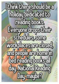 Books, Memes, and 🤖: nk Ehere should bea  holidaudedicated to  reading books  EVeruone drops Cheir  schedules,some  workplaces closed  andlpeople are homein  bed reading books all  are  day National Reading  Uau.maube