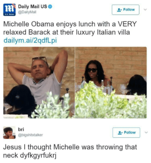 Jesus, Michelle Obama, and News: nl  Daily Mail US  @DailyMail  Follow  U.S. News  Michelle Obama enjoys lunch with a VERY  relaxed Barack at their luxury Italian villa  dailym.ai/2qdfLpi  bri  @bigshitxtalker  Follow  Jesus I thought Michelle was throwing that  neck dyfkgyrfuk  rj Need me a freak like that