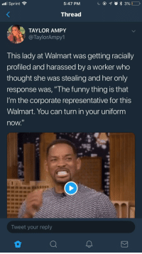 "Blackpeopletwitter, Funny, and Walmart: nl Sprint  5:47 PM  Thread  TAYLOR AMPY  @TaylorAmpy1  This lady at Walmart was getting racially  profiled and harassed by a worker who  thought she was stealing and her only  response was, "" he funny thing is that  I'm the corporate representative for this  Walmart. You can turn in your uniform  now  Tweet your reply <p>She said: ""Bye Felicia"" (via /r/BlackPeopleTwitter)</p>"