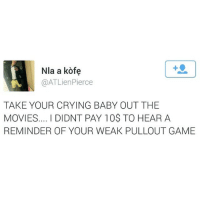 WEAKKKKK: Nla a kofe  @ATLien Pierce  TAKE YOUR CRYING BABY OUT THE  MOVIES.... DIDNT PAY 10$ TO HEAR A  REMINDER OF YOUR WEAK PULLOUT GAME WEAKKKKK