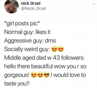 @whitepeoplehumor DMs me shit like a middle aged dad. 😭😭: nlck Orzel  @Nnck_Orzel  girl posts pic*  Normal guy: likes it  Aggressive guy: dms  Socially weird guy:  Middle aged dad w 43 followers  hello there beautiful wow you r so  gorgeous would love to  taste you!! @whitepeoplehumor DMs me shit like a middle aged dad. 😭😭