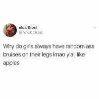 Dead at the accuracy 😭💯🍎🍎: nlck Orzel  @Nnck_Orzel  Why do girls always have random ass  bruises on their legs Imao y'all like  apples Dead at the accuracy 😭💯🍎🍎