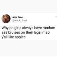 Ass, Girls, and Lmao: nlck Orzel  @Nnck_Orzel  Why do girls always have random  ass bruises on their legs lmao  y'all like apples Ladies, Can You Explain this Phenomenon?
