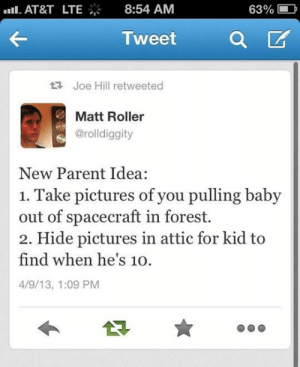 Parents, Tumblr, and At&t: nll. AT&T  LTE  8:54 AM  63%  Tweet  Joe Hill retweeted  Matt Roller  @rolldiggity  New Parent Idea  1. Take pictures of you pulling baby  out of spacecraft in forest.  2. Hide pictures in attic for kid to  find when he's 10.  4/9/13, 1:09 PM srsfunny:Idea For New Parents