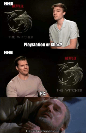 Geralt Master of Gaming.: NME  NETFLIX  THE WITCHER  Playstation or Xbox?  NME  NETFLIX  THE WITCHER  PC.  He is the chosen one. Geralt Master of Gaming.