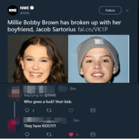 "<p>So&hellip; they broke up :( via /r/memes <a href=""https://ift.tt/2OBNSUn"">https://ift.tt/2OBNSUn</a></p>: NME NME  Follow  @NME  Millie Bobby Brown has broken up with her  boyfriend, Jacob Sartorius fal.cn/VK1P  8m  Replying to @NME  Who gives a fuck? their kids.  .5m  They have KIDS?!?!  9 <p>So&hellip; they broke up :( via /r/memes <a href=""https://ift.tt/2OBNSUn"">https://ift.tt/2OBNSUn</a></p>"