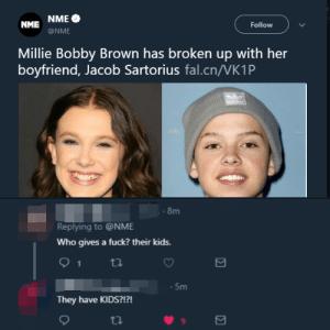So they broke up :( by allcrapworld MORE MEMES: NME NME  Follow  @NME  Millie Bobby Brown has broken up with her  boyfriend, Jacob Sartorius fal.cn/VK1P  8m  Replying to @NME  Who gives a fuck? their kids.  .5m  They have KIDS?!?!  9 So they broke up :( by allcrapworld MORE MEMES