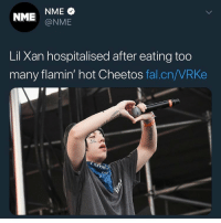 Cheetos, Funny, and Hot Cheetos: NME @NME  Lil Xan hospitalised after eating too  many flamin' hot Cheetos fal.cn/VRKe Hot cheetoes - 1 Lil xan - 0