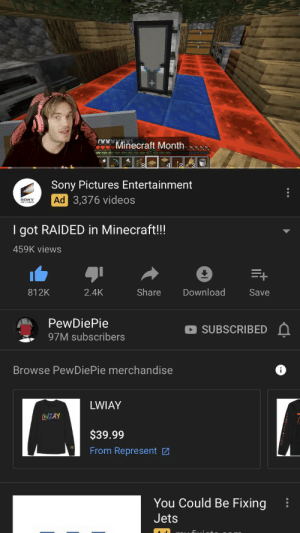Minecraft, Sony, and Videos: NMinecraft Month  Sony Pictures Entertainment  Ad 3,376 videos  SONY  I got RAIDED in Minecraft!!!  459K views  Share  Download  812K  2.4K  Save  PewDiePie  SUBSCRIBED  97M subscribers  Browse PewDiePie merchandise  i  LWIAY  WIAY  $39.99  From Represent  You Could Be Fixing  Jets YouTube is broken