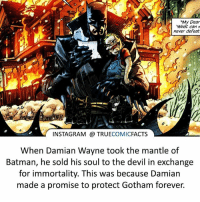 Batman, Facts, and Instagram: NMy Dear  What can  never defeat  INSTAGRAM a TRUE  COMIC  FACTS  When Damian Wayne took the mantle of  Batman, he sold his soul to the devil in exchange  for immortality. This was because Damian  made a promise to protect Gotham forever. I don't like Damian as Robin, but as Batman he was great! ⠀_______________________________________________________ superman joker redhood martianmanhunter dc batman aquaman greenlantern ironman like spiderman deadpool deathstroke rebirth dcrebirth like4like facts comics justiceleague bvs suicidesquad benaffleck starwars darthvader marvel flash doomsday catwoman damianwayne