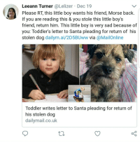 "Bailey Jay, Crying, and Gif: nn Turner @Lelizer Dec 19  Please RT, this little boy wants his friend, Morse back.  If you are reading this & you stole this little boy's  friend, return him. This little boy is very sad because of  you: Toddler's letter to Santa pleading for return of his  stolen dog dailym.ai/2D5BUww via @MailOnline  Leea  Toddler writes letter to Santa pleading for return of  his stolen dog  dailymail.co.uk <p><a href=""http://southernbellerva.tumblr.com/post/169871173451/stopthemadnessimreallytired-parks-and-rex"" class=""tumblr_blog"">southernbellerva</a>:</p><blockquote> <p><a href=""http://stopthemadnessimreallytired.tumblr.com/post/169856046168/parks-and-rex-parks-and-rex-parks-and-rex"" class=""tumblr_blog"">stopthemadnessimreallytired</a>:</p> <blockquote> <p><a href=""https://parksandrex.com/post/169853693162/parks-and-rex-parks-and-rex-parks-and-rex"" class=""tumblr_blog"">parks-and-rex</a>:</p>  <blockquote> <p><a href=""https://parksandrex.com/post/169853541157/parks-and-rex-parks-and-rex-dailyhangover"" class=""tumblr_blog"">parks-and-rex</a>:</p>  <blockquote> <p><a href=""https://parksandrex.com/post/169853362592/parks-and-rex-dailyhangover"" class=""tumblr_blog"">parks-and-rex</a>:</p>  <blockquote> <p><a href=""https://parksandrex.com/post/169853059012/dailyhangover"" class=""tumblr_blog"">parks-and-rex</a>:</p>  <blockquote> <p><a href=""http://dailyhangover.tumblr.com/post/169851516182"" class=""tumblr_blog"">dailyhangover</a>:</p>  <blockquote><figure class=""tmblr-full"" data-orig-height=""800"" data-orig-width=""1920""><img src=""https://78.media.tumblr.com/9722c139246dd0649bc6eac6893386d5/tumblr_inline_p2rd0d4TmI1ty99rh_500.jpg"" data-orig-height=""800"" data-orig-width=""1920""/></figure></blockquote>  <figure class=""tmblr-full"" data-orig-height=""188"" data-orig-width=""450"" data-tumblr-attribution=""giantmonster:Li6NtW4O3NHi5FHiYyMbRw:ZMaMHx2OTGHpX""><img src=""https://78.media.tumblr.com/b4befb444b9cdd71d0169a293db4f1c7/tumblr_otkjkgAsN51qmob6ro1_500.gif"" data-orig-height=""188"" data-orig-width=""450""/></figure></blockquote>  <figure class=""tmblr-full"" data-orig-height=""1296"" data-orig-width=""1440""><img src=""https://78.media.tumblr.com/91bbad8cae1a9f6ae940137ee6915abc/tumblr_inline_p2rg82nGHv1ty99rh_500.jpg"" data-orig-height=""1296"" data-orig-width=""1440""/></figure><p><br/></p> <figure class=""tmblr-full"" data-orig-height=""231"" data-orig-width=""500""><img src=""https://78.media.tumblr.com/7cb606d39f6616c968d4ec0fbefe1205/tumblr_inline_p2rg82iVDA1ty99rh_500.gif"" data-orig-height=""231"" data-orig-width=""500""/></figure><figure class=""tmblr-full"" data-orig-height=""200"" data-orig-width=""500""><img src=""https://78.media.tumblr.com/3aa7726545ae738ed3907dab52f16059/tumblr_inline_p2rg83g9LK1ty99rh_500.gif"" data-orig-height=""200"" data-orig-width=""500""/></figure></blockquote>  <figure class=""tmblr-full"" data-orig-height=""971"" data-orig-width=""1440""><img src=""https://78.media.tumblr.com/0dc497a377029244cf578927b837f5fb/tumblr_inline_p2rgjgXONy1ty99rh_500.jpg"" data-orig-height=""971"" data-orig-width=""1440""/></figure><p><br/></p> <figure class=""tmblr-full"" data-orig-height=""209"" data-orig-width=""500"" data-tumblr-attribution=""johnbabayagawick:CWIehSG_u8aGbX2WLGkQnQ:ZfgIMe2Ksbrwe""><img src=""https://78.media.tumblr.com/0cca362dcea2fe287f2438ec94c973aa/tumblr_oorp07IV1r1w8p7s7o1_500.gif"" data-orig-height=""209"" data-orig-width=""500""/></figure></blockquote>  <figure class=""tmblr-full"" data-orig-height=""1495"" data-orig-width=""1440""><img src=""https://78.media.tumblr.com/685ad1d921b6fbe222795afc29547633/tumblr_inline_p2rgr2oRYd1ty99rh_500.jpg"" data-orig-height=""1495"" data-orig-width=""1440""/></figure><p><br/></p> <figure class=""tmblr-full"" data-orig-height=""2103"" data-orig-width=""1440""><img src=""https://78.media.tumblr.com/25315efdd9e4a1339159e0ea222d6f89/tumblr_inline_p2rgr0TeOF1ty99rh_500.jpg"" data-orig-height=""2103"" data-orig-width=""1440""/></figure><figure class=""tmblr-full"" data-orig-height=""281"" data-orig-width=""500""><img src=""https://78.media.tumblr.com/b0ed5141f804b680e7d4bbdc837b376f/tumblr_inline_p2rgr23Cut1ty99rh_500.gif"" data-orig-height=""281"" data-orig-width=""500""/></figure><figure class=""tmblr-full"" data-orig-height=""367"" data-orig-width=""500""><img src=""https://78.media.tumblr.com/b0b58bfc9474d54a77c7ddd5049955b0/tumblr_inline_p2rgr1GGTA1ty99rh_500.gif"" data-orig-height=""367"" data-orig-width=""500""/></figure></blockquote>  <p>OH THANK GOD, A HAPPY ENDING</p> </blockquote>  <p>I'M NOT CRYING YOU'RE CRYING</p> </blockquote>  <p>Can we talk about how Simon Cowell got involved?</p>"