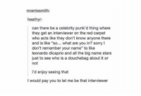"""Douchebag, Leonardo DiCaprio, and Sorry: nnantssmith:  heathyr:  can there be a celebrity punk'd thing where  they get an interviewer on the red carpet  who acts like they don't know anyone there  and is like """"so  what are you in? sorry I  don't remember your name"""" to like  leonardo dicaprio and all the big name stars  just to see who is a douchebag about it or  not  i'd enjoy seeing that  would pay you to let me be that interviewer why aren't we funding this https://t.co/hwQrb77spn"""