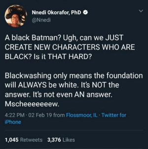 Batman, Dank, and Iphone: Nnedi Okorafor, PhD *  @Nnedi  A black Batman? Ugh, can we JUST  CREATE NEW CHARACTERS WHO ARE  BLACK? Is it THAT HARD?  Blackwashing only means the foundation  will ALWAYS be white. It's NOT the  answer. It's not even AN answer.  Mscheeeeeeew.  4:22 PM - 02 Feb 19 from Flossmoor, IL Twitter for  iPhone  1,045 Retweets 3,376 Likes All Ive been saying. by ofe_nsala MORE MEMES