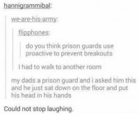 Memes, Prison, and Army: nnigrammibal  we are his-army:  flipphones:  do you think prison guards use  proactive to prevent breakouts  l had to walk to another room  my dads a prison guard and i asked him this  and he just sat down on the floor and put  his head in his hands  Could not stop laughing Could not stop laughing. 😂😂