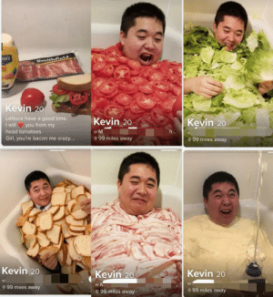 This man has won Tinder: NN'S  Smithfield  AL  AISE  Kevin 20  Lettuce have a good time.  I will you from my  Kevin 20  Kevin 20  head tomatoes.  eM  h...  Girl, you're bacon me crazy....  99 miles away  99 miles away  Kevin 20  Kevin 20  Kevin 20  99 miles away  99 miles away  99 miles away This man has won Tinder