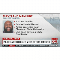 "DEVELOPING: Cleveland PD searching for man who killed another man on FB Live. He claims to have killed 14 others. - FULL STORY AT PMWHIPHOP.COM LINK IN BIO: NNSROOM NE  CLEVELAND MANHUNT  SUSPECT WANTED:  6'1"" and 244 lbs  Bald with a full beard  Police searching near  Cleveland State University  Last seen driving a white  Ford Fusion  BREAKING NEWS  LIVE  POLICE: FACEB00K KILLER NEEDS TO TURNHIMSELFIN CNN  7:04 PM ET  HE ROAD  CNN.com  NORTH KOREAN PROBLEM ""COMING TO A HEAD, PRE  NEWSROOM DEVELOPING: Cleveland PD searching for man who killed another man on FB Live. He claims to have killed 14 others. - FULL STORY AT PMWHIPHOP.COM LINK IN BIO"