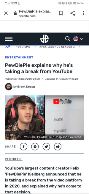 Goddammit Brent!: NO*0 73 I 6:34  4G*  PewDiePie explai.  dexerto.com  APEX LEGENDS SEASON 3  PEWDIEPIE  ENTERTAINMENT  PewDiePie explains why he's  taking a break from YouTube  Published: 14/Dec/2019 23:20 •  Updated: 14/Dec/2019 23:23  by Brent Koepp  YouTube  Home  Trending  YouTube: Pew DiePie / Unsplash/ YouTube  SHARE  PEWDIEPIE  YouTube's largest content creator Felix  'PewDiePie' Kjellberg announced that he  is taking a break from the video platform  in 2020, and explained why he's come to  that decision. Goddammit Brent!