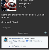Sarcasm Society: No.127676966  Anonymous  1 hr. ago  Name one character who could beat Captain  America.  Go ahead. I'll wait.  26 replies  Sarcasm Society  Martand Ugalmugle Captain Vietnam  Like Reply Message 4,939 Yesterday at  10:35  48 Replies , 46 mins