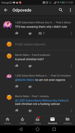 Fucking, Huh, and Martin: NO 16%  Orange  17:31  Odpovede  1,000 Subscribers Without Any V...  Pred 2 dňami  TFS has swearing that's why I didn't vote  3  Pridat verejnú odpoved...  Martin Rebro Pred 8 hodinami  A proud christian huh?  1,000 Subscribers Without A...: Pred 25 minútami  @Martin Rebro no am not even regions  Martin Rebro Pred 1 minútou  @1,000 Subscribers Without Any Videos i  said christian not a fucking vatican  Trendy  Odbery  Doručené  Knižnica  Domov Waiting for followup