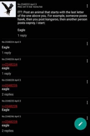 Animal, Eagle, and April: No.2348222 April 3  PNG 247.9 KIB 1024x768  ITT:Post an animal that starts with the last letter  of the one above you. For example, someone posts  hawk, then you post kangaroo, then another person  posts osprey. I start:  Eagle  1 reply  No.2348224 April 3  Eagle  1 reply  No.2348226 April 3  2348224  eagle  1 reply  No 2346228 April 3  2348226  eagle  2 replies  No.2348235 April 3  e2348228  Eagle  No.2348246 April 3  2348228  eagle  2 replies me_irl