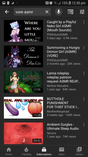 The weird side of youtube: NO 3  15% Ó 12:30 pm  vore asmr  Caught by a Playful  Neko Girl ASMR  WHERE  ARE YOU  (Mouth Sounds)  LITTLE  PIXIEdustASMR  5 days ago · 6.9K views  7:11  MOUSE?  Summoning a Hungry  Demon Girl (ASMR)  (VORE)  The  Demon'  PIXIEdustASMR  Disi 5:29  2 months ago · 20K views  Lamia roleplay  roleplay patreon  request ASMR REUP..  LAMIA  roleplay  asmr  Mother Macabre  12:56  1 year ago · 84K views  BUTTHOŁE  REAL ANAL SOUNDS IB+  PUNISHMENT  FOR THIEF STUCK I..  RenRenReupload  3 weeks ago · 143K views  13:15  Ambient Gurgles -  Ultimate Sleep Audio  Spruce  1 year ago · 74K views  59:43  Trending  Subscriptions  Inbox  Library  Home The weird side of youtube