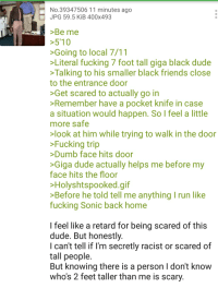 No.39347506 11 minutes ago  JPG 59.5 KiB 400x493  >Be me  5'10  Going to local 7/11  Literal fucking 7 foot tall giga black dude  Talking to his smaller black friends close  to the entrance door  >Get scared to actually go in  Remember have a pocket knife in case  a situation would happen. So I feel a little  more safe  look at him while trying to walk in the door  >Fucking trip  Dumb face hits door  Giga dude actually helps me before my  face hits the floor  Holyshtspooked.gif  >Before he told tell me anything run like  fucking Sonic back home  I feel like a retard for being scared of this  dude. But honestly.  I can't tell if I'm secretly racist or scared of  tall people.  But knowing there is a person I don't know  who's 2 feet taller than me is scary Robot tries to visit 7/11