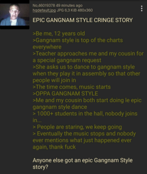 Music, Teacher, and Fuck: No.46019378 49 minutes ago  hadefault,jpg JPG 6,3 KiB 480x360  EPIC GANGNAM STYLE CRINGE STORY  >Be me, 12 years old  >Gangnam style is top of the charts  everywhere  >Teacher approaches me and my cousin for  a special gangnam request  >She asks us to dance to gangnam style  when they play it in assembly so that other  people will join in  >The time comes, music starts  OPPA GANGNAM STYLE  Me and my cousin both start doing le epic  gangnam style dance  > 1000+ students in the hall, nobody joins  in  >People are staring, we keep going  >Eventually the music stops and nobody  ever mentions what just happened ever  again, thank fuck  Anyone else got an epic Gangnam Style  story? Anon dances